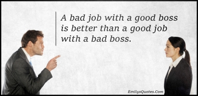 a-bad-job-with-a-good-boss-is-better-than-a-good-job-with-a-bad-boss